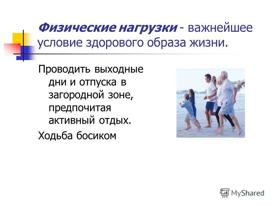 Физические нагрузки - важнейшее условие здорового образа жизни. Проводить выходные дни и отпуска в загородной зоне, предпочитая активный отдых. Ходьба босиком