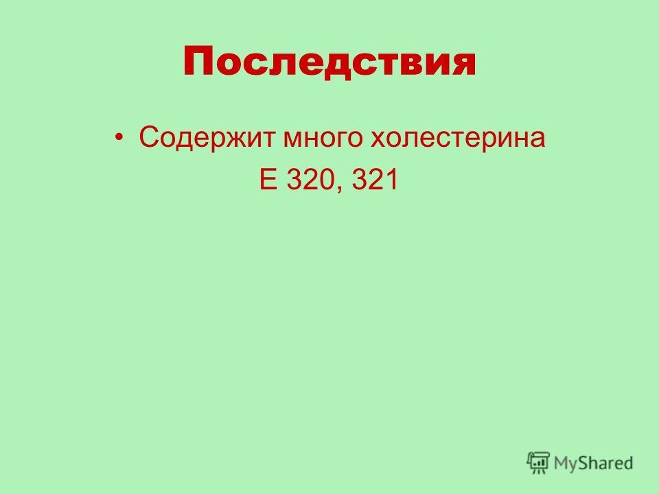 Последствия Содержит много холестерина Е 320, 321