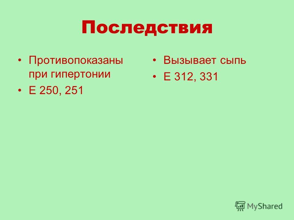 Последствия Противопоказаны при гипертонии Е 250, 251 Вызывает сыпь Е 312, 331