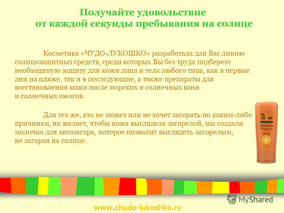 www.chudo-lukoshko.ru Получайте удовольствие от каждой секунды пребывания на солнце Косметика «ЧУДО-ЛУКОШКО» разработала для Вас линию солнцезащитных средств, среди которых Вы без труда подберете необходимую защиту для кожи лица и тела любого типа, к