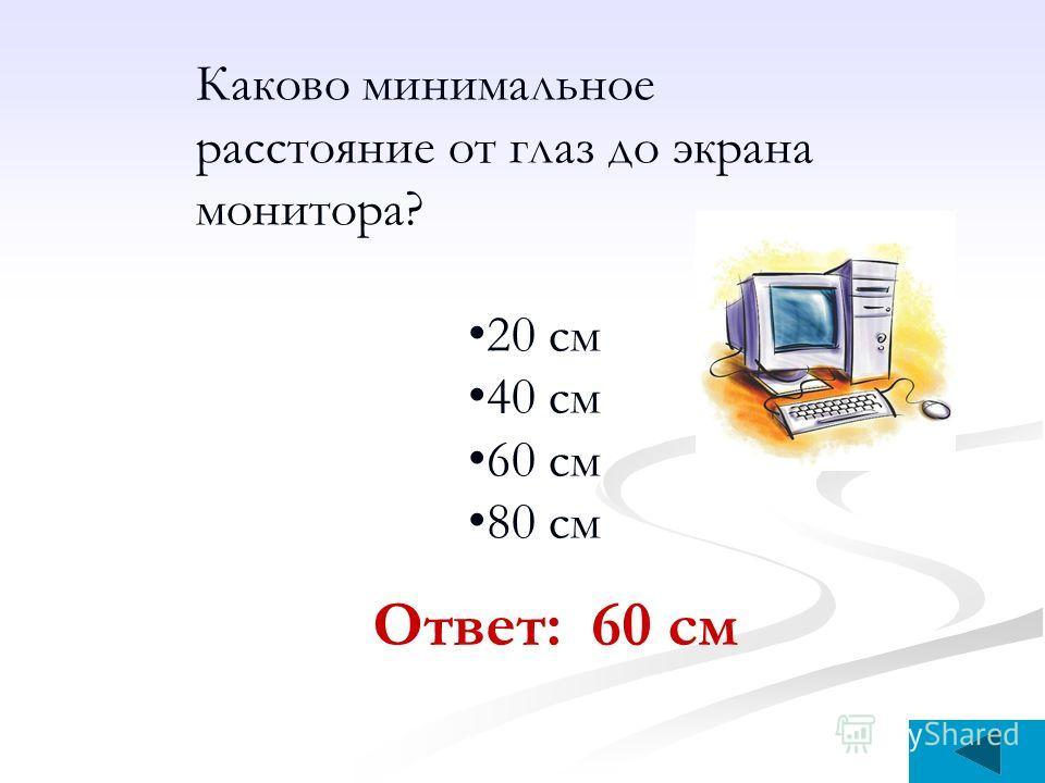 Каково минимальное расстояние от глаз до экрана монитора? 20 см 40 см 60 см 80 см Ответ: 60 см