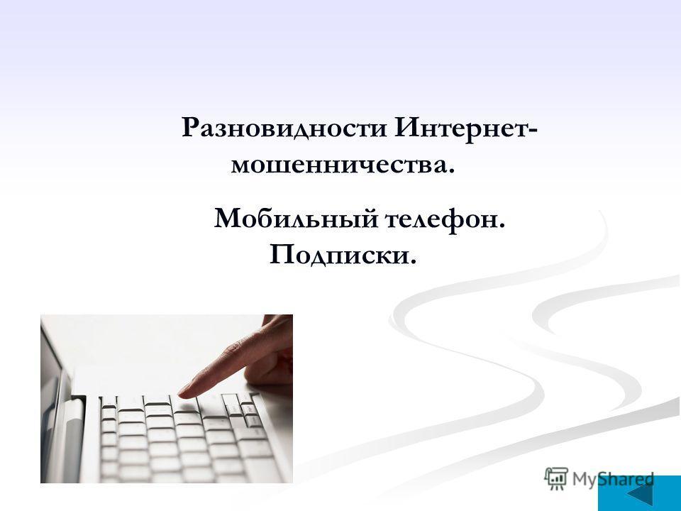 Разновидности Интернет- мошенничества. Мобильный телефон. Подписки.
