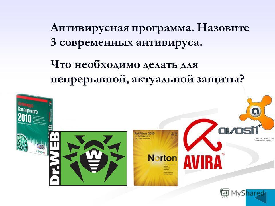 Антивирусная программа. Назовите 3 современных антивируса. Что необходимо делать для непрерывной, актуальной защиты?