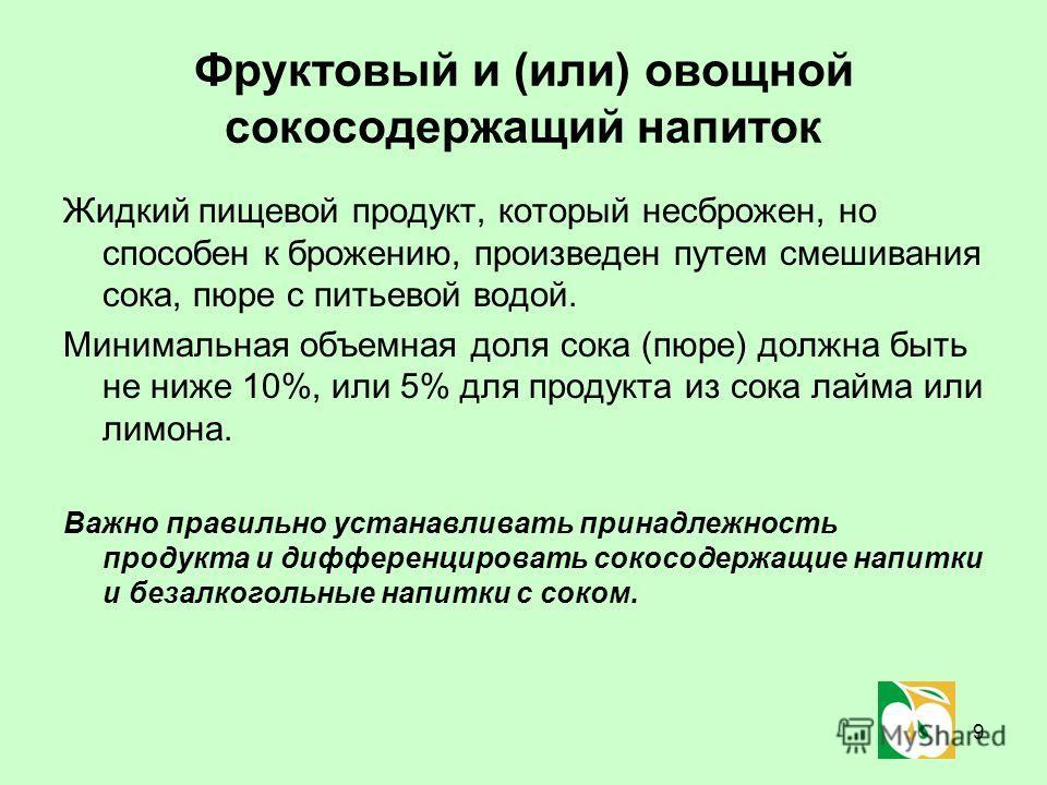 9 Фруктовый и (или) овощной сокосодержащий напиток Жидкий пищевой продукт, который несброжен, но способен к брожению, произведен путем смешивания сока, пюре с питьевой водой. Минимальная объемная доля сока (пюре) должна быть не ниже 10%, или 5% для п