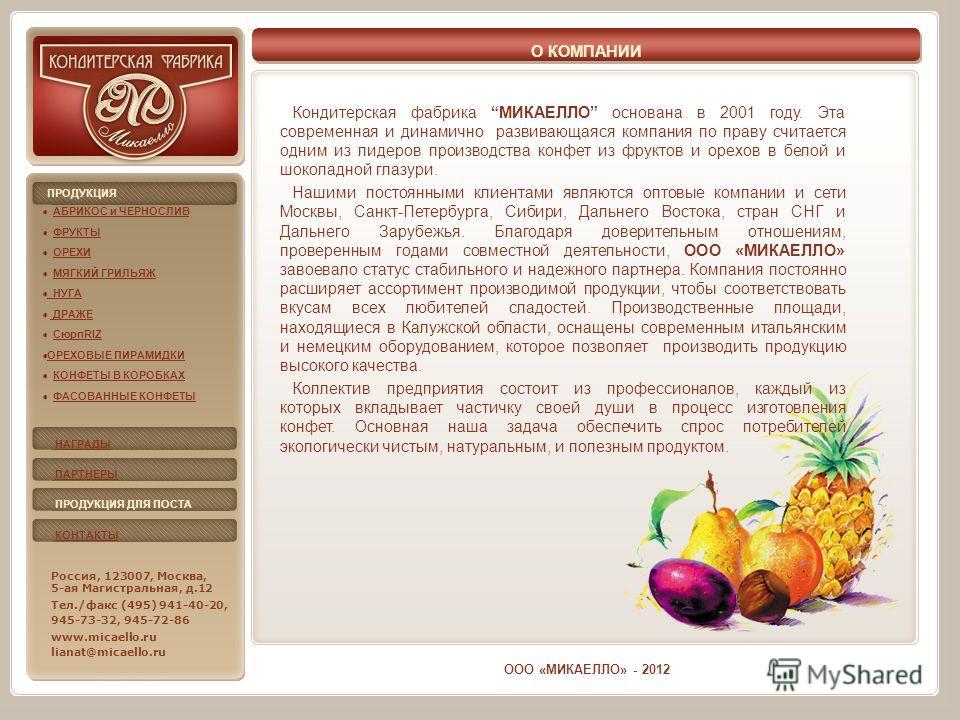 О КОМПАНИИ Кондитерская фабрика МИКАЕЛЛО основана в 2001 году. Эта современная и динамично развивающаяся компания по праву считается одним из лидеров производства конфет из фруктов и орехов в белой и шоколадной глазури. Нашими постоянными клиентами я
