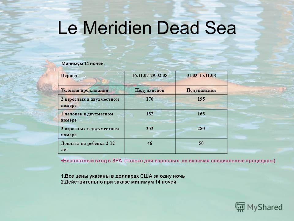 Le Meridien Dead Sea Минимум 14 ночей: Период16.11.07-29.02.0801.03-15.11.08 Условия проживанияПолупансион 2 взрослых в двухместном номере 170195 1 человек в двухмесном номере 152165 3 взрослых в двухместном номере 252280 Доплата на ребенка 2-12 лет