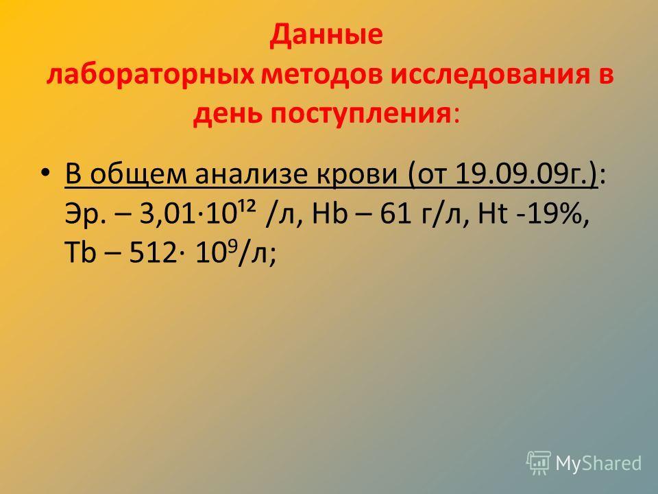 Данные лабораторных методов исследования в день поступления: В общем анализе крови (от 19.09.09г.): Эр. – 3,01·10¹² /л, Hb – 61 г/л, Ht -19%, Tb – 512· 10 9 /л;