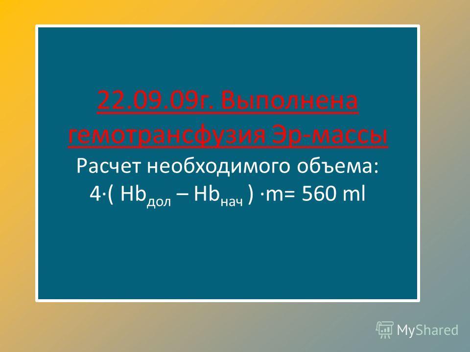 22.09.09г. Выполнена гемотрансфузия Эр-массы Расчет необходимого объема: 4( Hb дол – Hb нач ) m= 560 ml