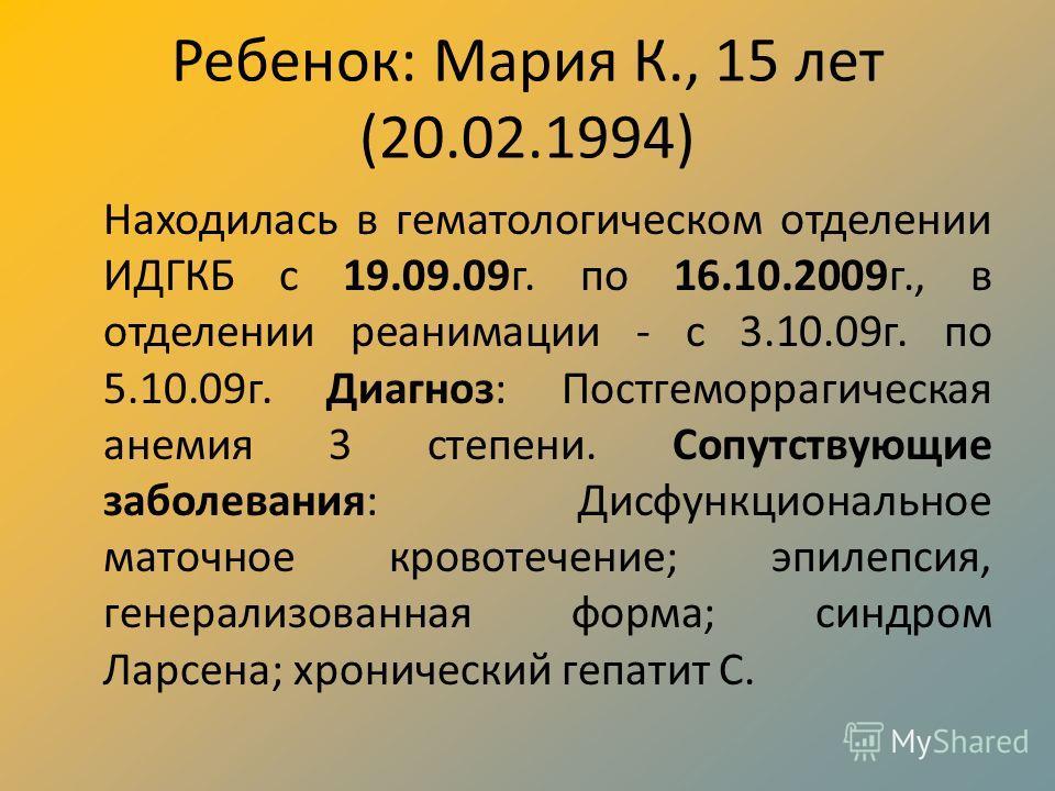 Ребенок: Мария К., 15 лет (20.02.1994) Находилась в гематологическом отделении ИДГКБ с 19.09.09г. по 16.10.2009г., в отделении реанимации - с 3.10.09г. по 5.10.09г. Диагноз: Постгеморрагическая анемия 3 степени. Сопутствующие заболевания: Дисфункцион