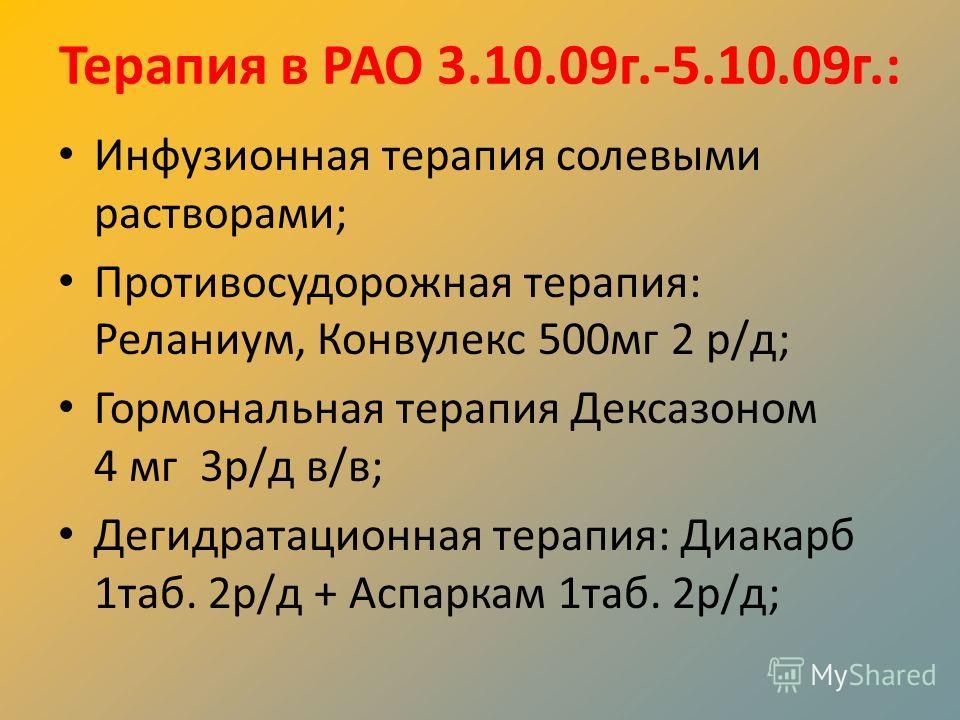 Терапия в РАО 3.10.09г.-5.10.09г.: Инфузионная терапия солевыми растворами; Противосудорожная терапия: Реланиум, Конвулекс 500мг 2 р/д; Гормональная терапия Дексазоном 4 мг 3р/д в/в; Дегидратационная терапия: Диакарб 1таб. 2р/д + Аспаркам 1таб. 2р/д;