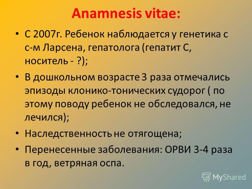 Anamnesis vitae: С 2007г. Ребенок наблюдается у генетика с с-м Ларсена, гепатолога (гепатит С, носитель - ?); В дошкольном возрасте 3 раза отмечались эпизоды клонико-тонических судорог ( по этому поводу ребенок не обследовался, не лечился); Наследств