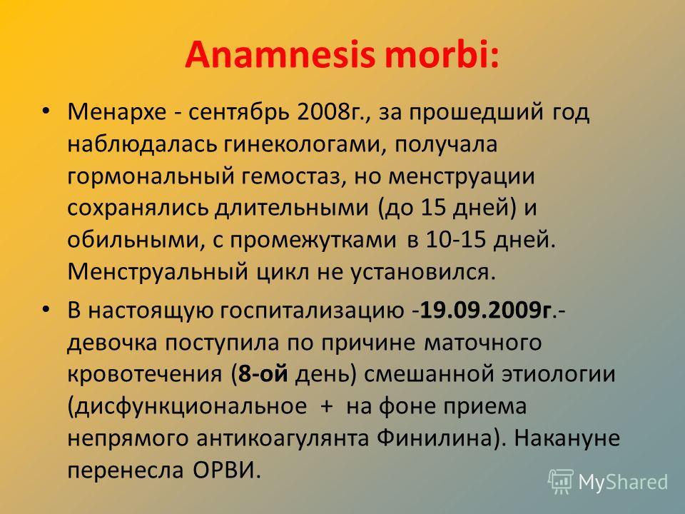Anamnesis morbi: Менархе - сентябрь 2008г., за прошедший год наблюдалась гинекологами, получала гормональный гемостаз, но менструации сохранялись длительными (до 15 дней) и обильными, с промежутками в 10-15 дней. Менструальный цикл не установился. В