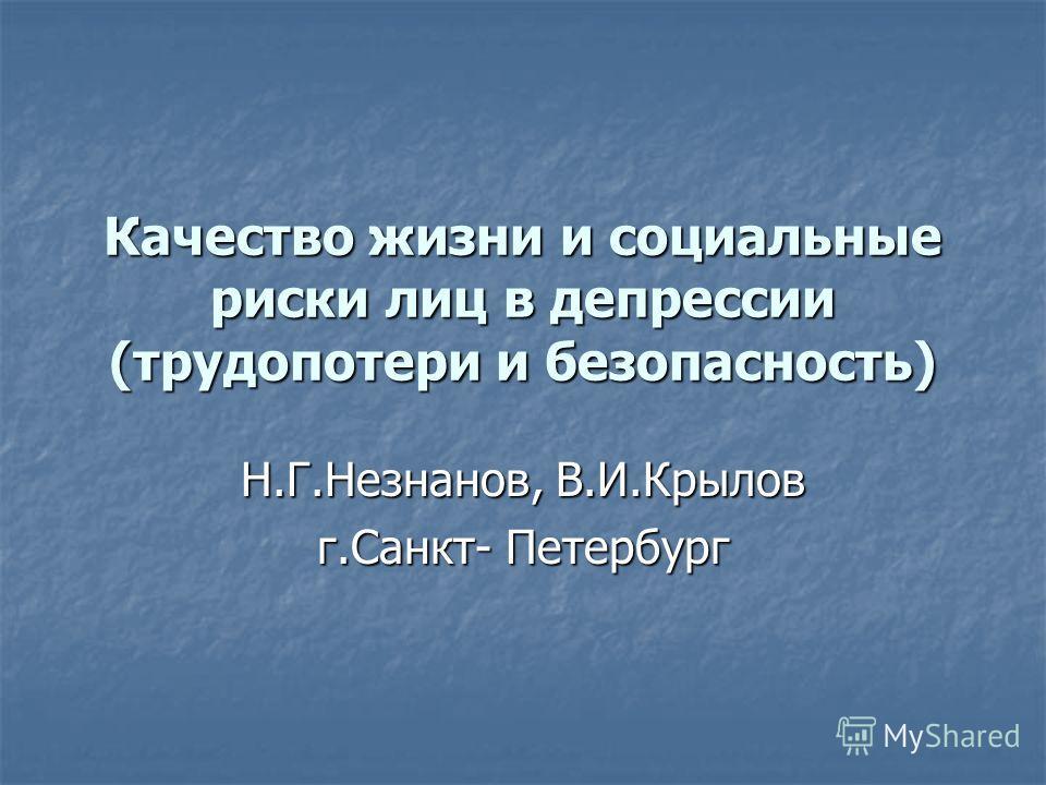 Качество жизни и социальные риски лиц в депрессии (трудопотери и безопасность) Н.Г.Незнанов, В.И.Крылов г.Санкт- Петербург