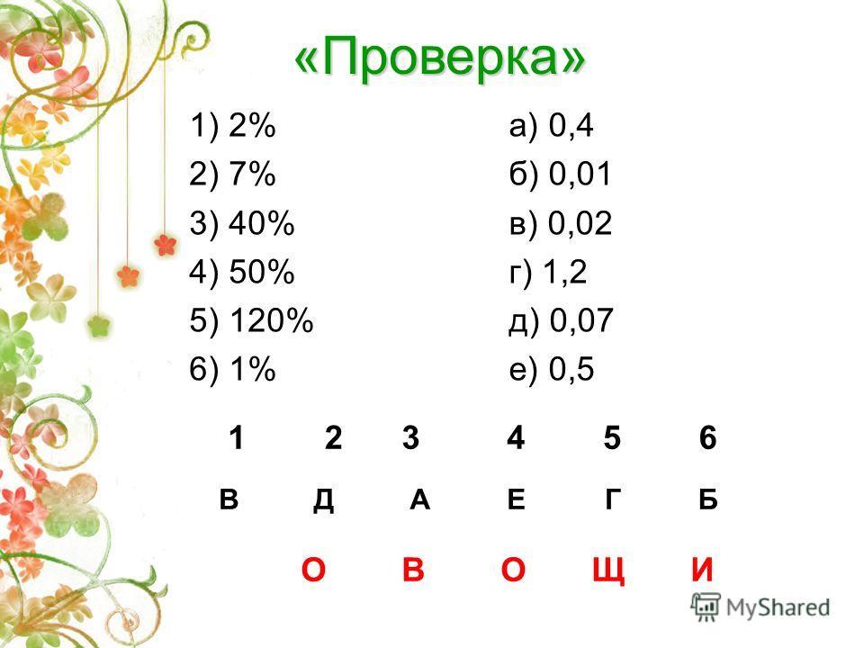 «В поисках витаминов» 1) 2% 2) 7% 3) 40% 4) 50% 5) 120% 6) 1% а) 0,4 б) 0,01 в) 0,02 г) 1,2 д) 0,07 е) 0,5 Переведите проценты в десятичную дробь 123456 О В О Щ И