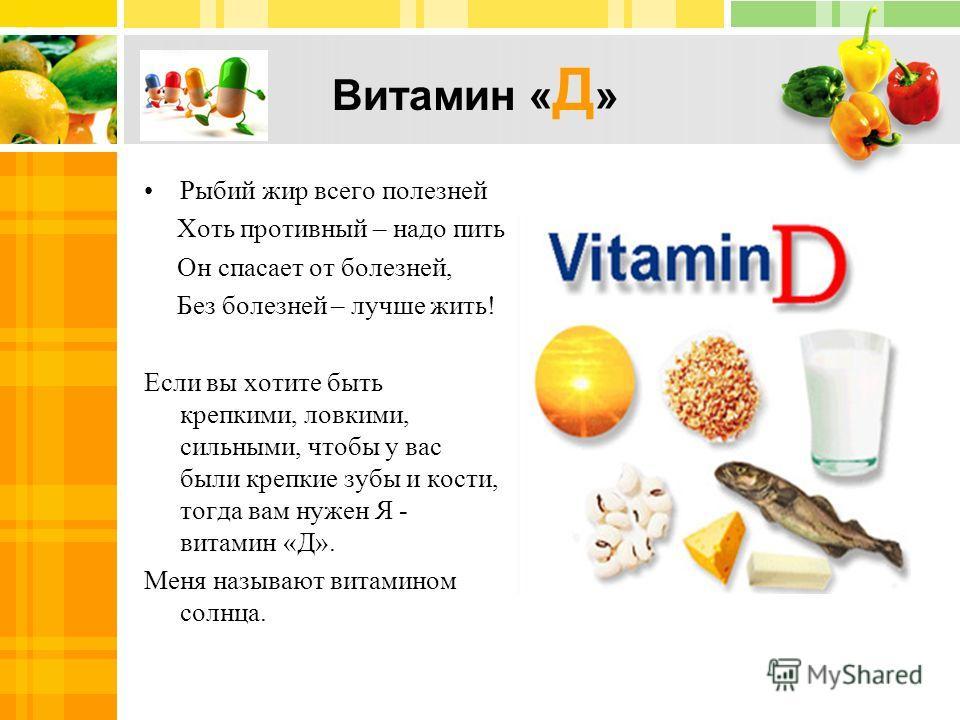 Витамин « Д » Рыбий жир всего полезней Хоть противный – надо пить Он спасает от болезней, Без болезней – лучше жить! Если вы хотите быть крепкими, ловкими, сильными, чтобы у вас были крепкие зубы и кости, тогда вам нужен Я - витамин «Д». Меня называю