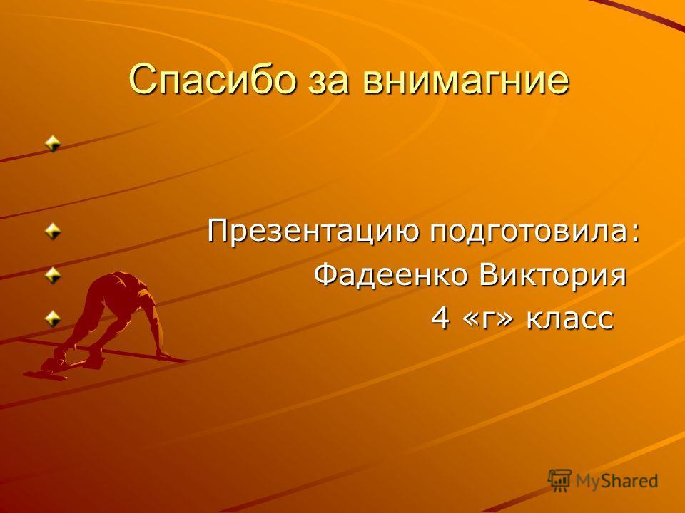 Спасибо за внимагние Спасибо за внимагние Презентацию подготовила: Презентацию подготовила: Фадеенко Виктория Фадеенко Виктория 4 «г» класс 4 «г» класс
