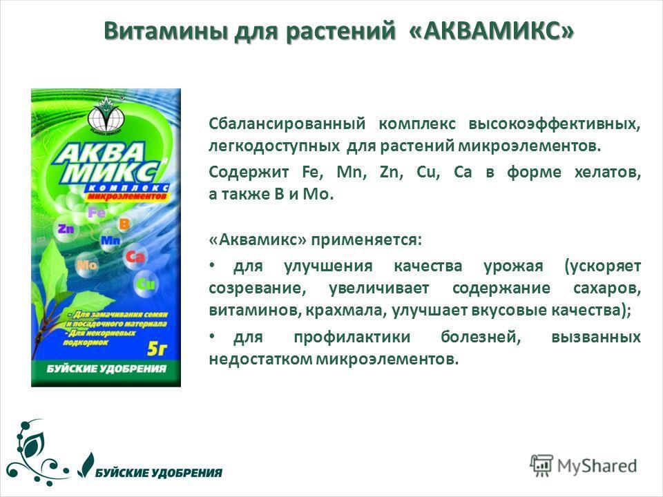Витамины для растений «АКВАМИКС» Сбалансированный комплекс высокоэффективных, легкодоступных для растений микроэлементов. Содержит Fe, Mn, Zn, Cu, Ca в форме хелатов, а также В и Мо. «Аквамикс» применяется: для улучшения качества урожая (ускоряет соз