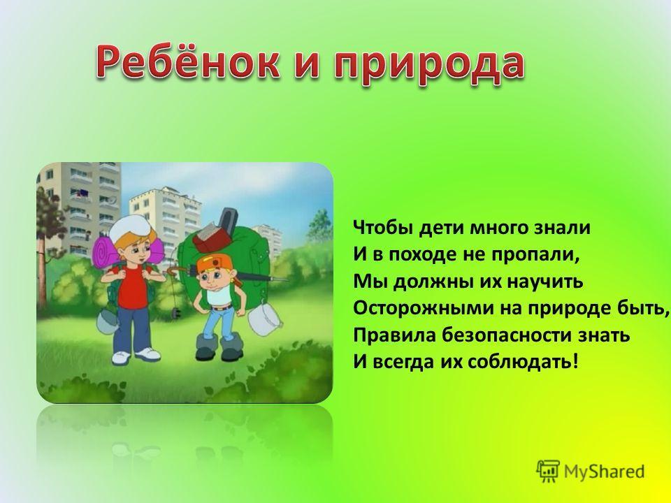 Чтобы дети много знали И в походе не пропали, Мы должны их научить Осторожными на природе быть, Правила безопасности знать И всегда их соблюдать!