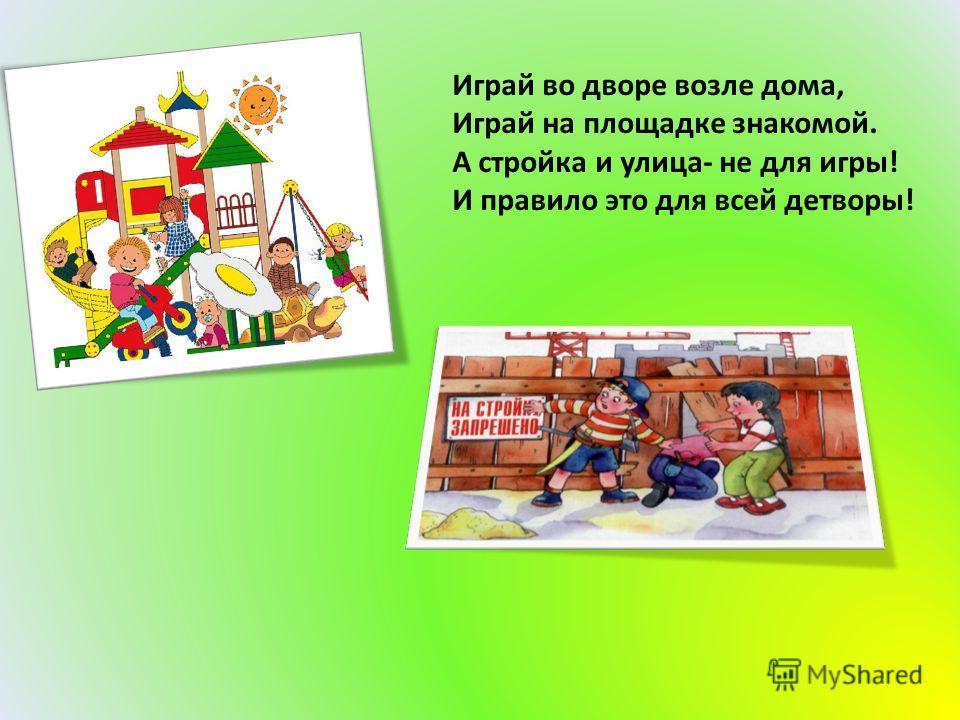 Играй во дворе возле дома, Играй на площадке знакомой. А стройка и улица- не для игры! И правило это для всей детворы!
