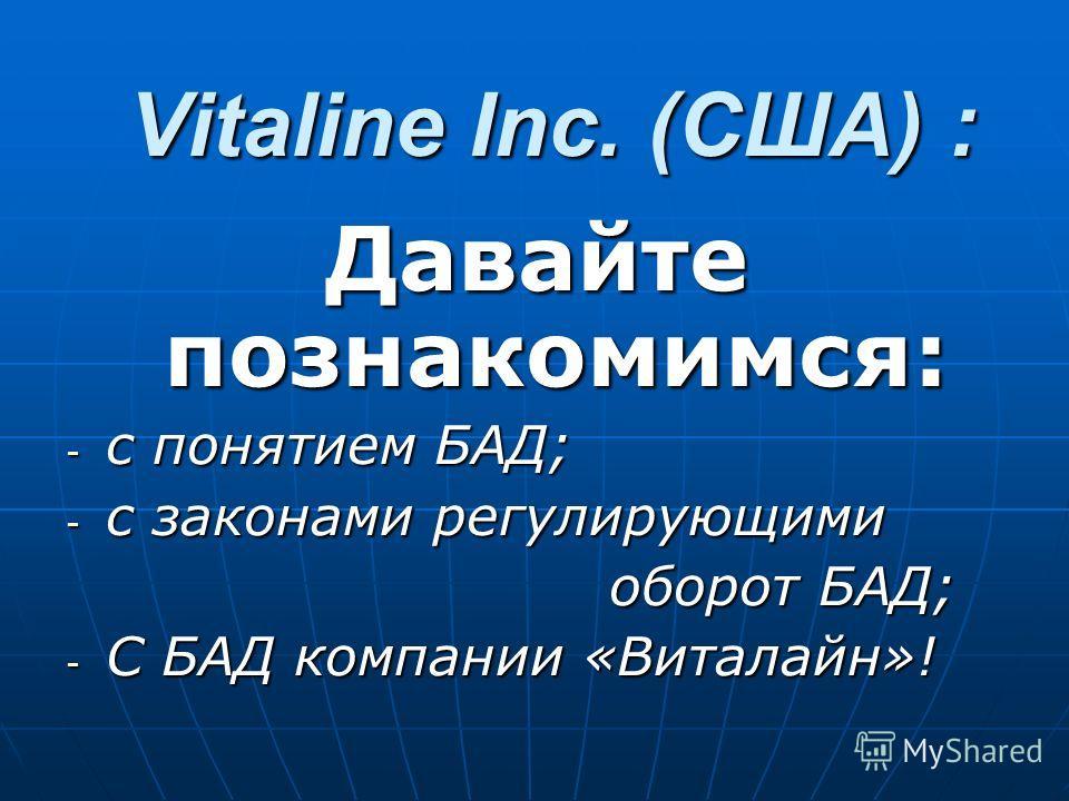 Vitaline Inc. (CША) : Давайте познакомимся: - с понятием БАД; - с законами регулирующими оборот БАД; оборот БАД; - С БАД компании «Виталайн»!