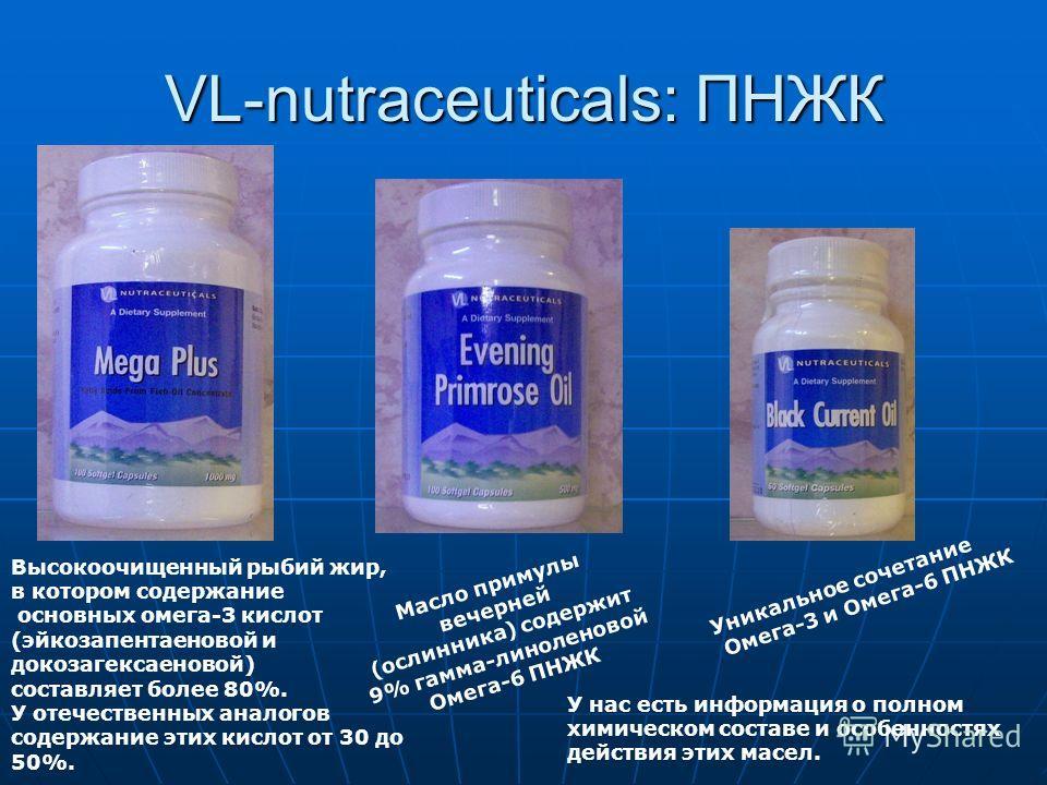 VL-nutraceuticals: ПНЖК Высокоочищенный рыбий жир, в котором содержание основных омега-3 кислот (эйкозапентаеновой и докозагексаеновой) составляет более 80%. У отечественных аналогов содержание этих кислот от 30 до 50%. Масло примулы вечерней (ослинн