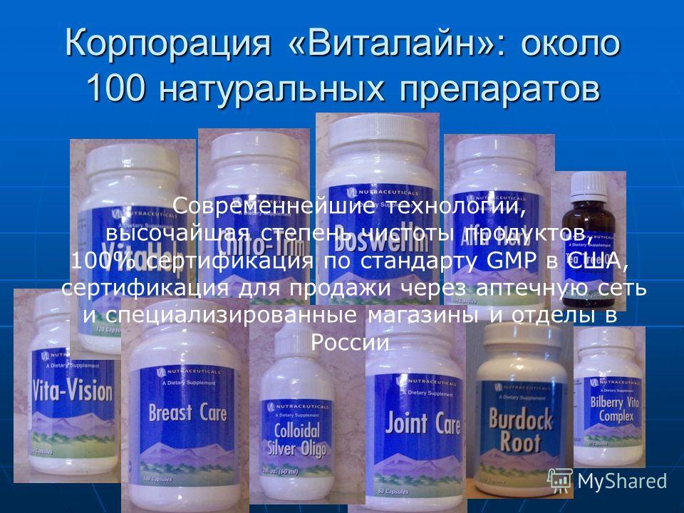 Корпорация «Виталайн»: около 100 натуральных препаратов Современнейшие технологии, высочайшая степень чистоты продуктов, 100% сертификация по стандарту GMP в США, сертификация для продажи через аптечную сеть и специализированные магазины и отделы в Р