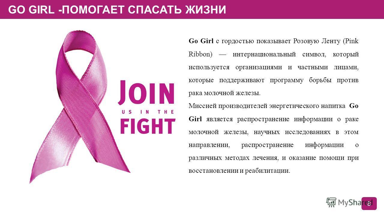 GO GIRL -ПОМОГАЕТ СПАСАТЬ ЖИЗНИ 8 Go Girl с гордостью показывает Розовую Ленту (Pink Ribbon) интернациональный символ, который используется организациями и частными лицами, которые поддерживают программу борьбы против рака молочной железы. Миссией пр