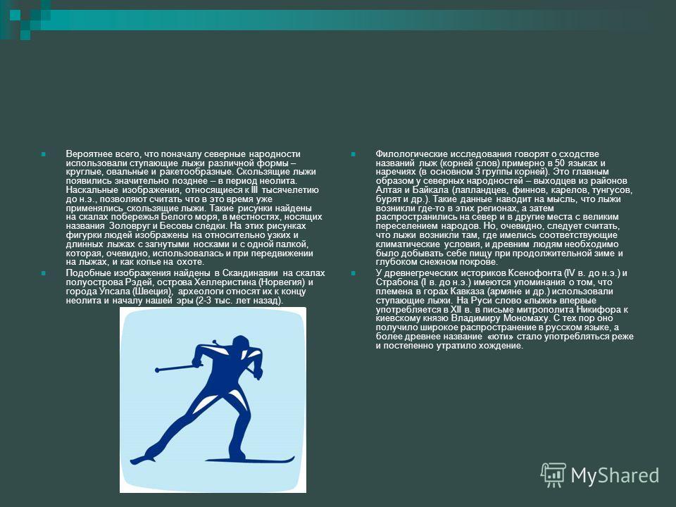 Вероятнее всего, что поначалу северные народности использовали ступающие лыжи различной формы – круглые, овальные и ракетообразные. Скользящие лыжи появились значительно позднее – в период неолита. Наскальные изображения, относящиеся к III тысячелети