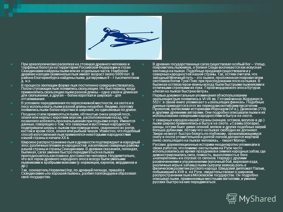 При археологических раскопках на стоянках древнего человека и торфяных болотах на территории Российской Федерации и стран Скандинавии найдены лыжи или их отдельные части. Наиболее древние находки окаменелых лыж имеют возраст около 5000 лет. В районе