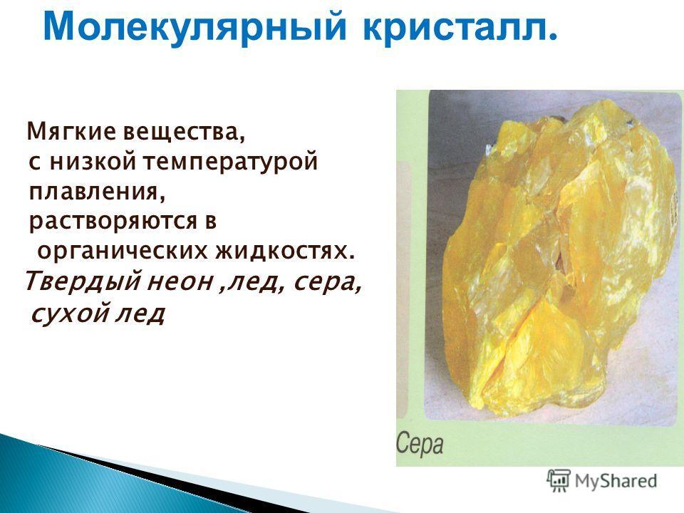 Молекулярный кристалл. Мягкие вещества, с низкой температурой плавления, растворяются в органических жидкостях. Твердый неон,лед, сера, сухой лед