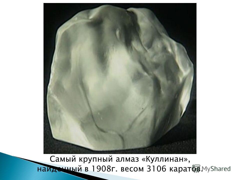 Самый крупный алмаз «Куллинан», найденный в 1908г. весом 3106 каратов.