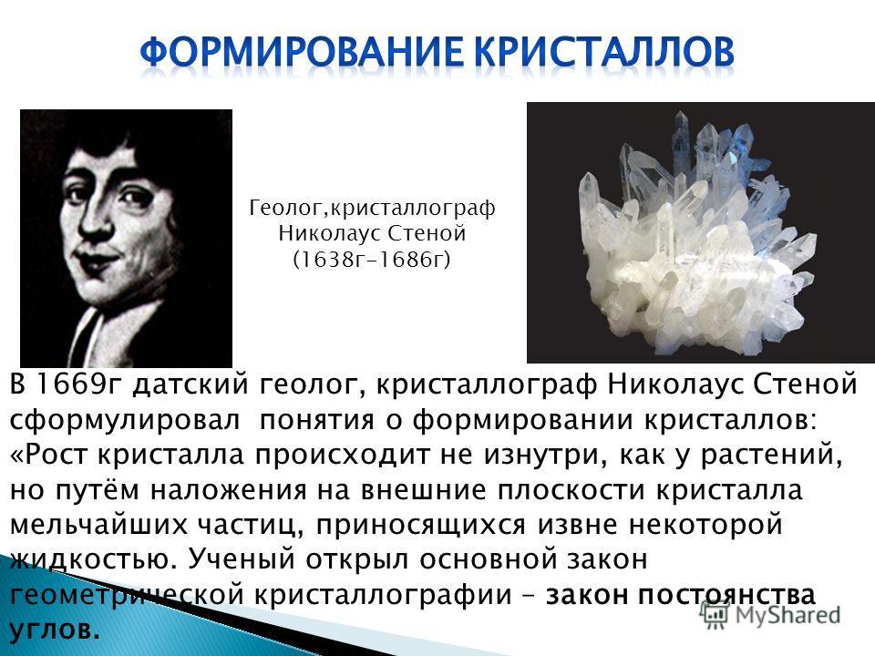 В 1669г датский геолог, кристаллограф Николаус Стеной сформулировал понятия о формировании кристаллов: «Рост кристалла происходит не изнутри, как у растений, но путём наложения на внешние плоскости кристалла мельчайших частиц, приносящихся извне неко