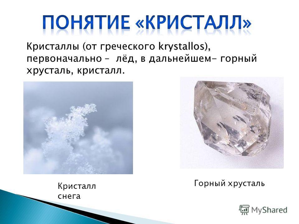 krystallos), Кристаллы (от греческого krystallos), первоначально – лёд, в дальнейшем- горный хрусталь, кристалл. Горный хрусталь Кристалл снега