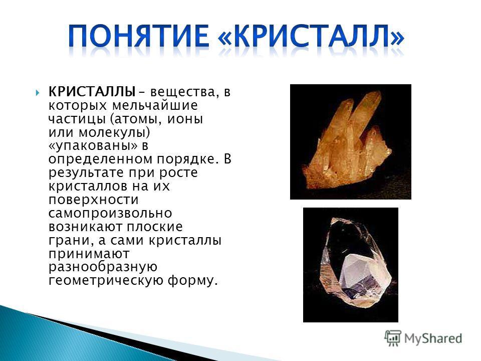 КРИСТАЛЛЫ – вещества, в которых мельчайшие частицы (атомы, ионы или молекулы) «упакованы» в определенном порядке. В результате при росте кристаллов на их поверхности самопроизвольно возникают плоские грани, а сами кристаллы принимают разнообразную ге
