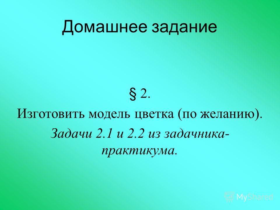 Домашнее задание § 2. Изготовить модель цветка (по желанию). Задачи 2.1 и 2.2 из задачника- практикума.