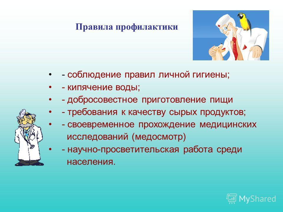 Правила профилактики - соблюдение правил личной гигиены; - кипячение воды; - добросовестное приготовление пищи - требования к качеству сырых продуктов; - своевременное прохождение медицинских исследований (медосмотр) - научно-просветительская работа