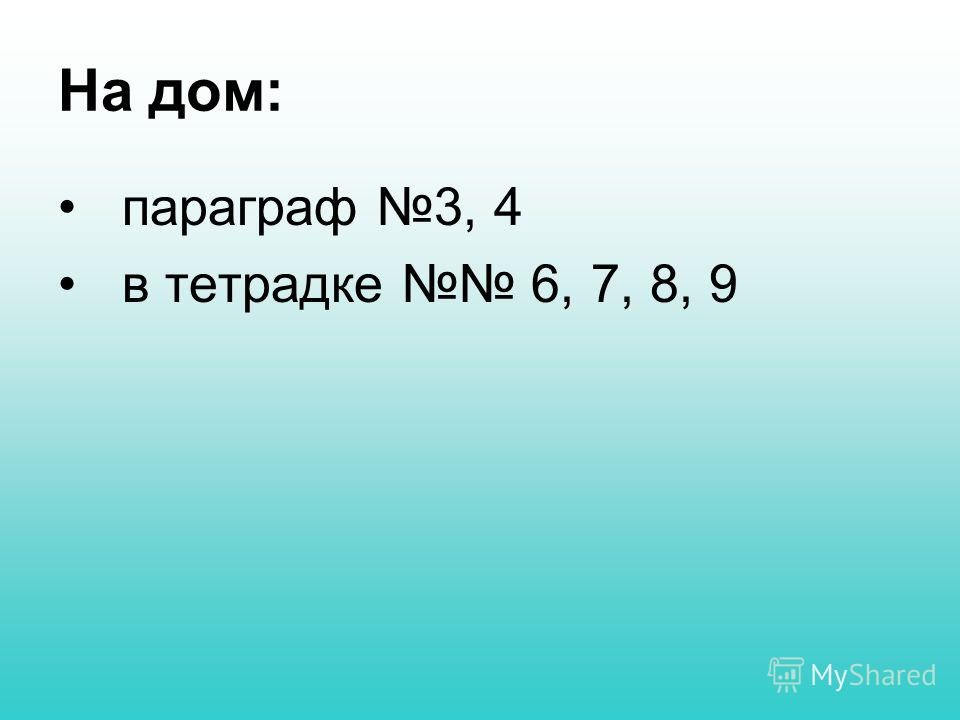 На дом: параграф 3, 4 в тетрадке 6, 7, 8, 9