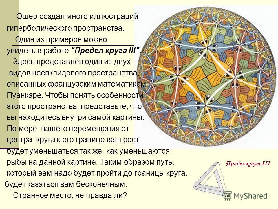 Эшер создал много иллюстраций гиперболического пространства. Один из примеров можно увидеть в работе