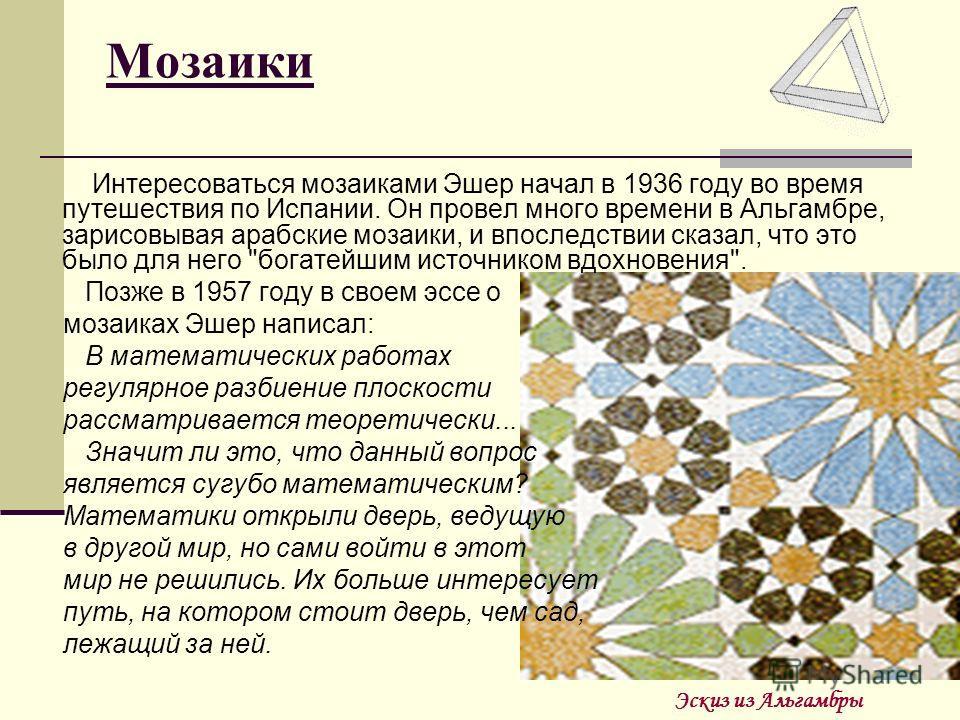 Мозаики Интересоваться мозаиками Эшер начал в 1936 году во время путешествия по Испании. Он провел много времени в Альгамбре, зарисовывая арабские мозаики, и впоследствии сказал, что это было для него