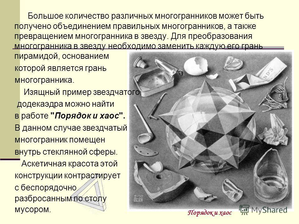 Большое количество различных многогранников может быть получено объединением правильных многогранников, а также превращением многогранника в звезду. Для преобразования многогранника в звезду необходимо заменить каждую его грань пирамидой, основанием