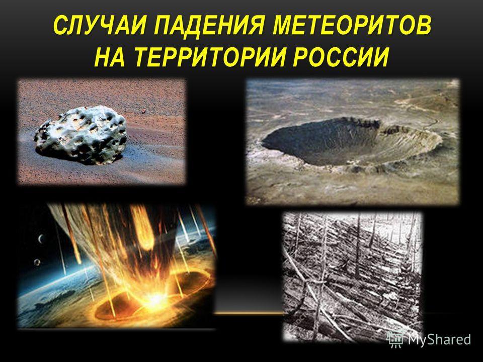 СЛУЧАИ ПАДЕНИЯ МЕТЕОРИТОВ НА ТЕРРИТОРИИ РОССИИ