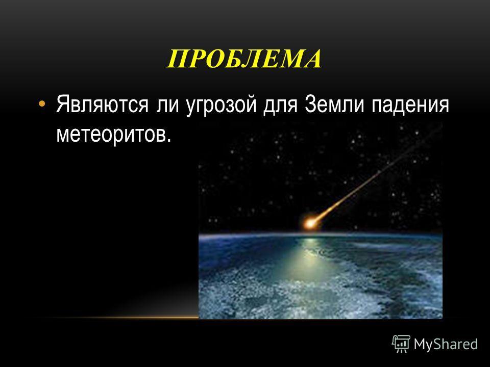 ПРОБЛЕМА Являются ли угрозой для Земли падения метеоритов.