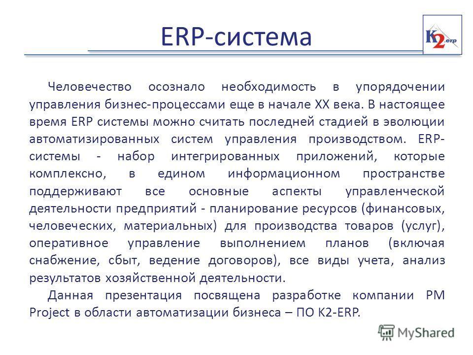 ERP-система Человечество осознало необходимость в упорядочении управления бизнес-процессами еще в начале XX века. В настоящее время ERP системы можно считать последней стадией в эволюции автоматизированных систем управления производством. ERP- систем