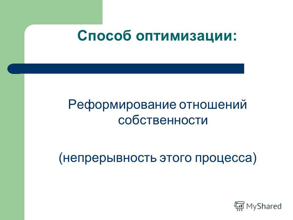Способ оптимизации: Реформирование отношений собственности (непрерывность этого процесса)