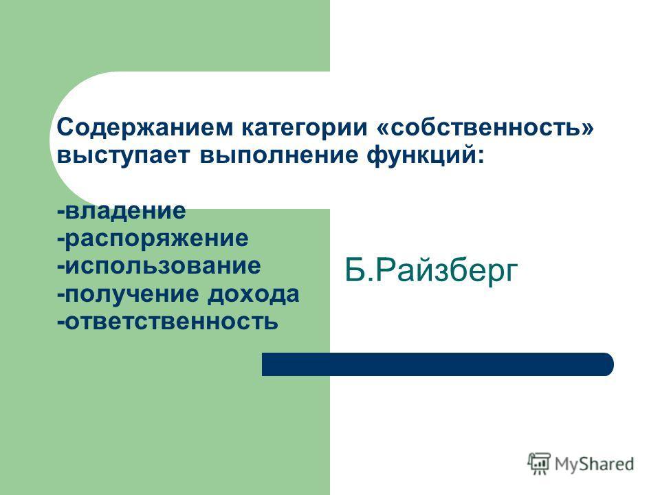 Содержанием категории «собственность» выступает выполнение функций: -владение -распоряжение -использование -получение дохода -ответственность Б.Райзберг