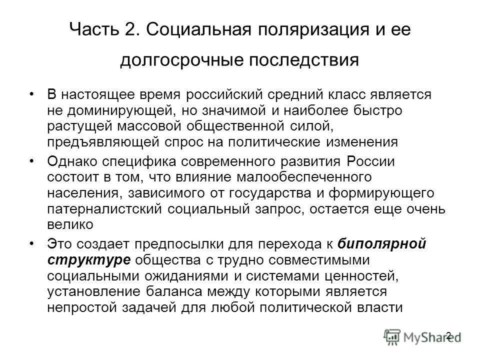 2 Часть 2. Социальная поляризация и ее долгосрочные последствия В настоящее время российский средний класс является не доминирующей, но значимой и наиболее быстро растущей массовой общественной силой, предъявляющей спрос на политические изменения Одн