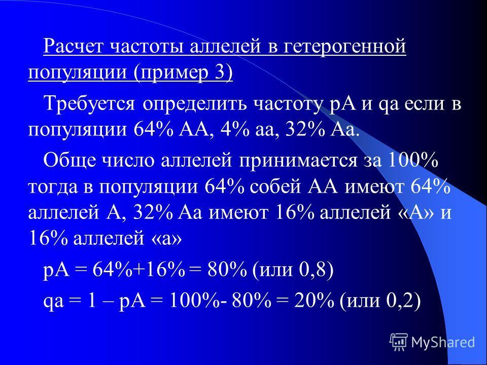 Расчет частоты аллелей у гетерозигот (пример 2) Если популяция состоит из 30 гетерозиготных особей (Аа), следовательно в популяции имеется всего 60 аллелей (А+а) в том числе 30 – «А» и 30 - «а». Частота доминантного аллеля обозначается знаком p, а ча