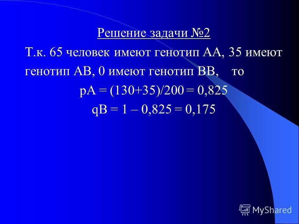 Задача 2 В выборке из 100 человек определяли типы гемоглобина. У 65 был обнаружен гемоглобин типа А, у 35 типы А и В. Гемоглобин только типа В не был обнаружен ни у кого. Определить в каком направлении идет отбор.