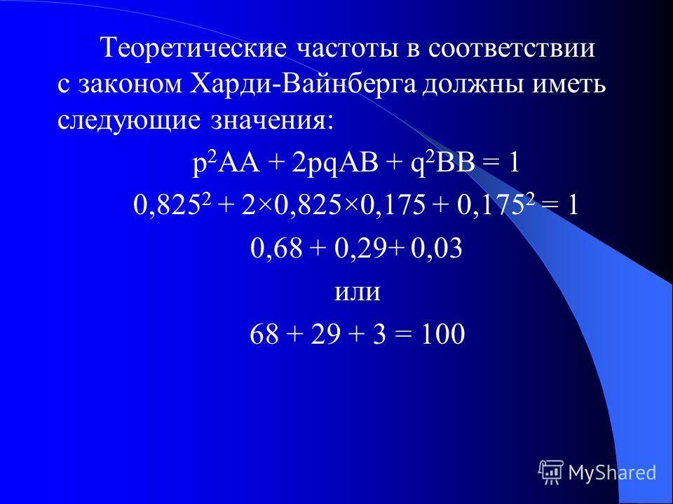 Решение задачи 2 Т.к. 65 человек имеют генотип АА, 35 имеют генотип АВ, 0 имеют генотип ВВ, то pA = (130+35)/200 = 0,825 qB = 1 – 0,825 = 0,175