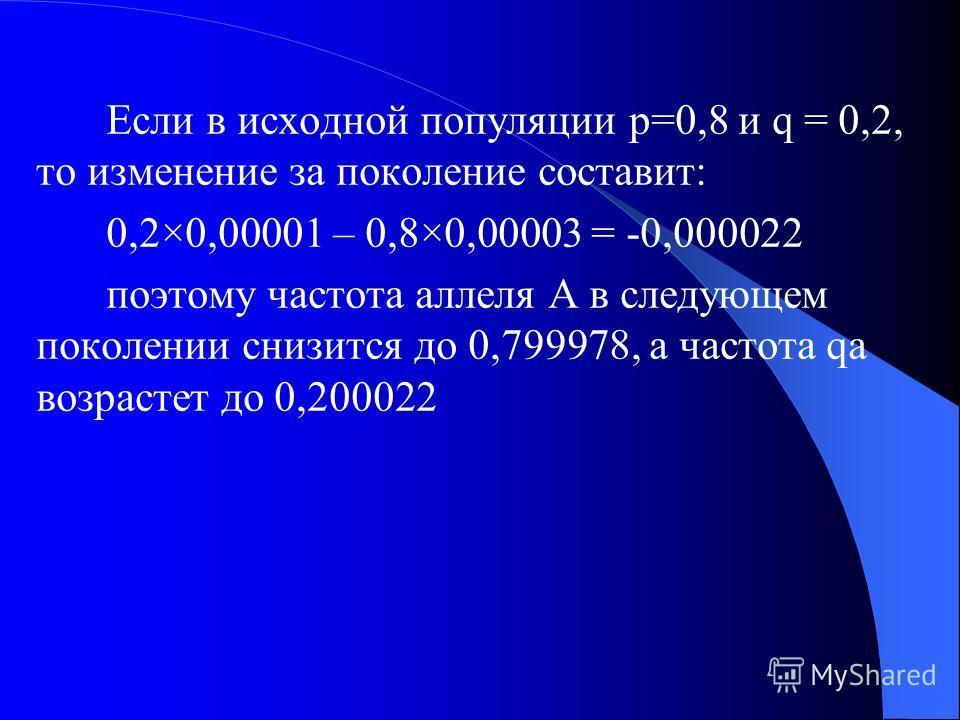 Влияние мутаций Допустим pA = 1, qa = 0 Ген «А» мутирует в «а» с частотой = 0,00003 Обратные мутации с частотой 0,00001 Примем обозначения: U – вероятность прямых мутаций W – вероятность обратных мутаций Изменение частоты аллеля А в популяции за поко
